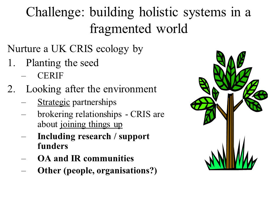 Challenge: building holistic systems in a fragmented world Nurture a UK CRIS ecology by 1.Planting the seed –CERIF 2.Looking after the environment –Strategic partnerships –brokering relationships - CRIS are about joining things up –Including research / support funders –OA and IR communities –Other (people, organisations )