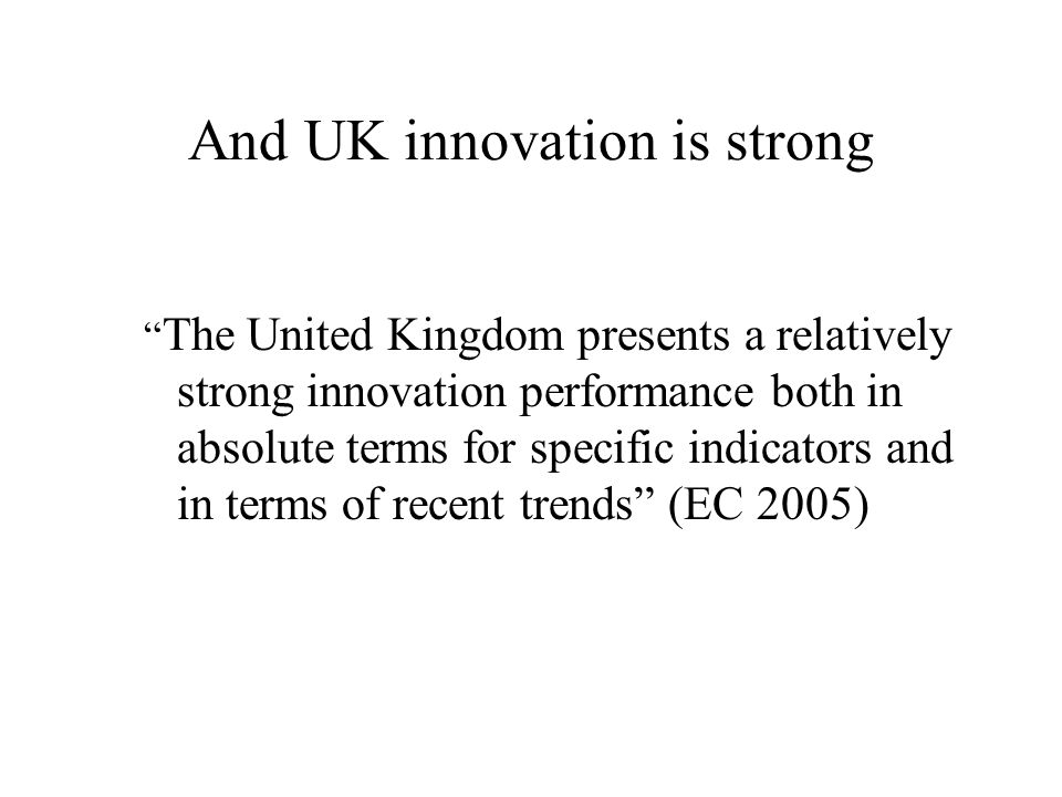 And UK innovation is strong The United Kingdom presents a relatively strong innovation performance both in absolute terms for specific indicators and in terms of recent trends (EC 2005)