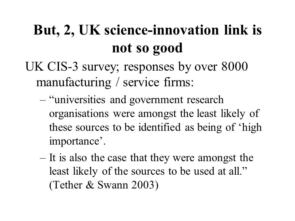 But, 2, UK science-innovation link is not so good UK CIS-3 survey; responses by over 8000 manufacturing / service firms: – universities and government research organisations were amongst the least likely of these sources to be identified as being of 'high importance'.