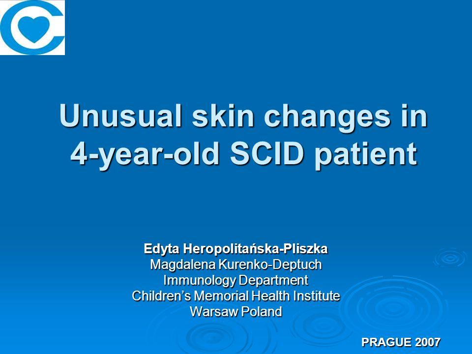 Unusual skin changes in 4-year-old SCID patient Edyta Heropolitańska-Pliszka Magdalena Kurenko-Deptuch Immunology Department Children's Memorial Health Institute Warsaw Poland PRAGUE 2007 PRAGUE 2007
