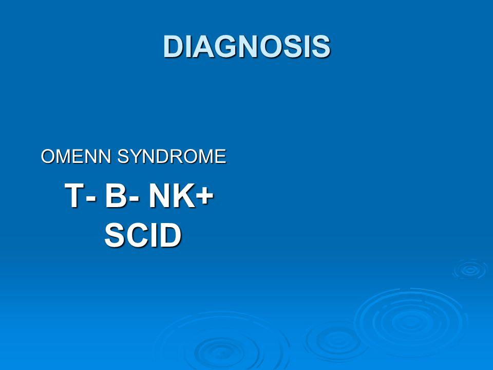 DIAGNOSIS OMENN SYNDROME T- B- NK+ SCID T- B- NK+ SCID