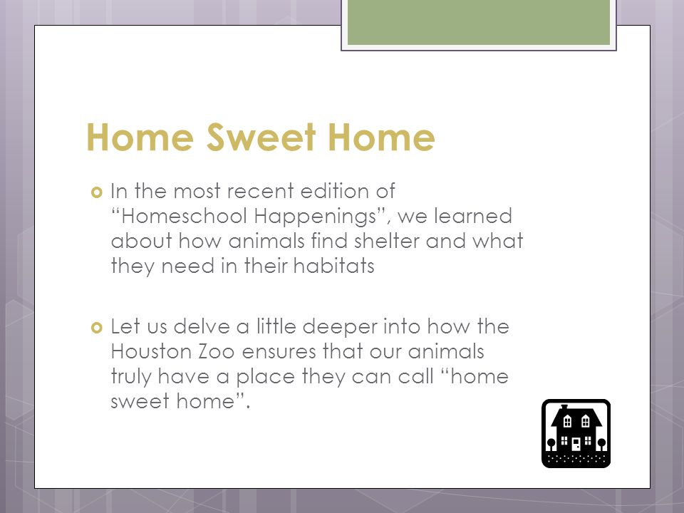 Home Sweet Home  In the most recent edition of Homeschool Happenings , we learned about how animals find shelter and what they need in their habitats  Let us delve a little deeper into how the Houston Zoo ensures that our animals truly have a place they can call home sweet home .