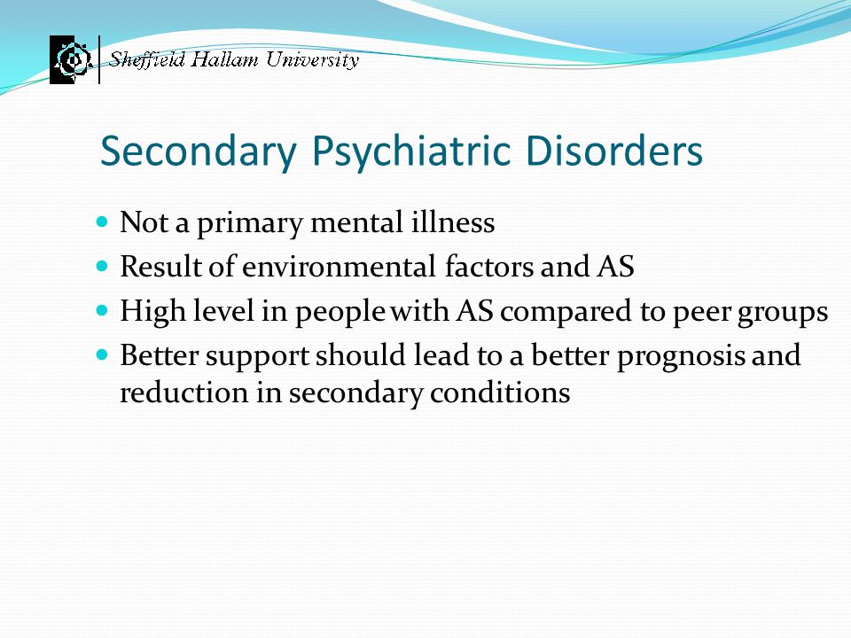 Secondary Psychiatric Disorders Not a primary mental illness Result of environmental factors and AS High level in people with AS compared to peer grou