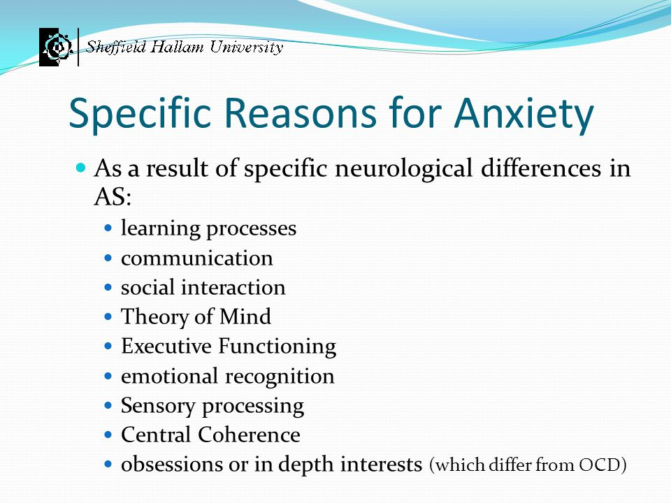 Specific Reasons for Anxiety As a result of specific neurological differences in AS: learning processes communication social interaction Theory of Min