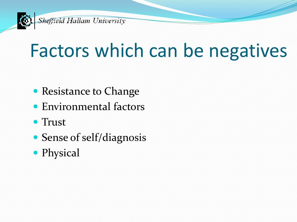 Factors which can be negatives Resistance to Change Environmental factors Trust Sense of self/diagnosis Physical