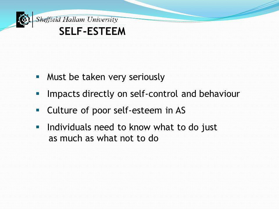 SELF-ESTEEM  Must be taken very seriously  Impacts directly on self-control and behaviour  Culture of poor self-esteem in AS  Individuals need to