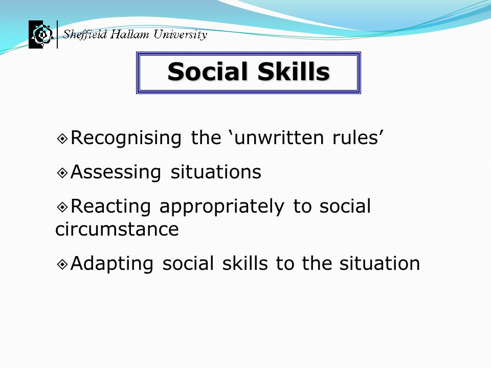 ◈ Recognising the 'unwritten rules' ◈ Assessing situations ◈ Reacting appropriately to social circumstance ◈ Adapting social skills to the situation S