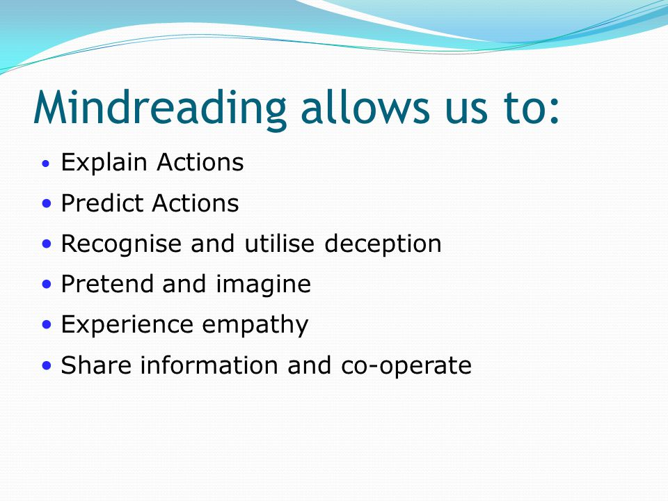 Mindreading allows us to: Explain Actions Predict Actions Recognise and utilise deception Pretend and imagine Experience empathy Share information and