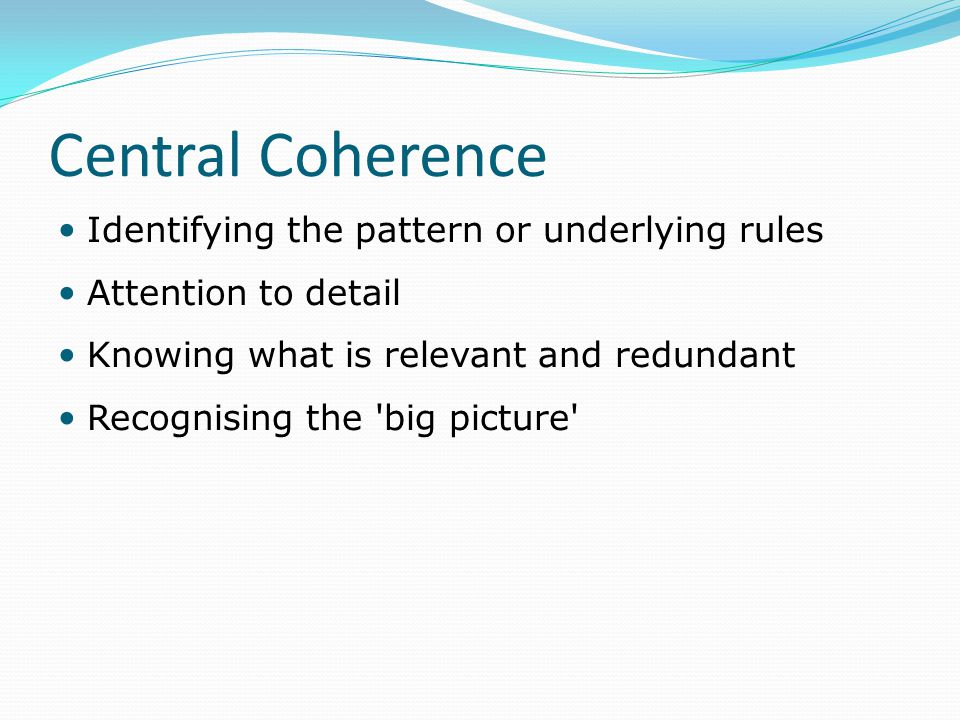 Central Coherence Identifying the pattern or underlying rules Attention to detail Knowing what is relevant and redundant Recognising the 'big picture'