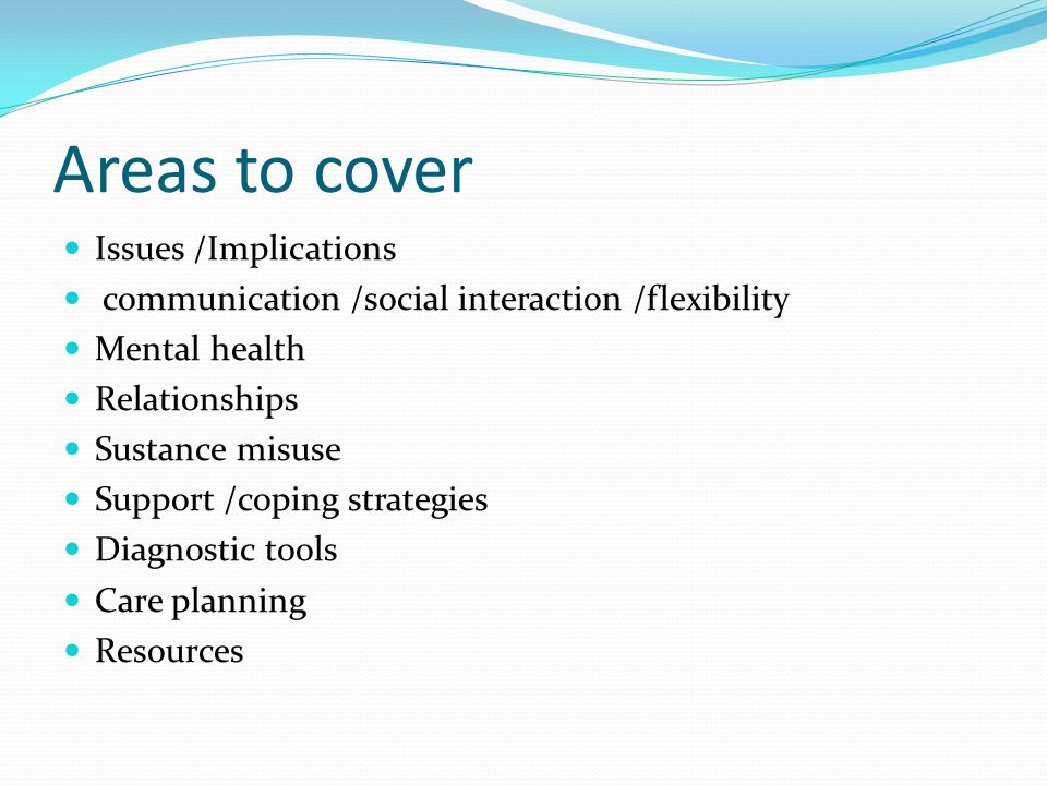 Areas to cover Issues /Implications communication /social interaction /flexibility Mental health Relationships Sustance misuse Support /coping strateg