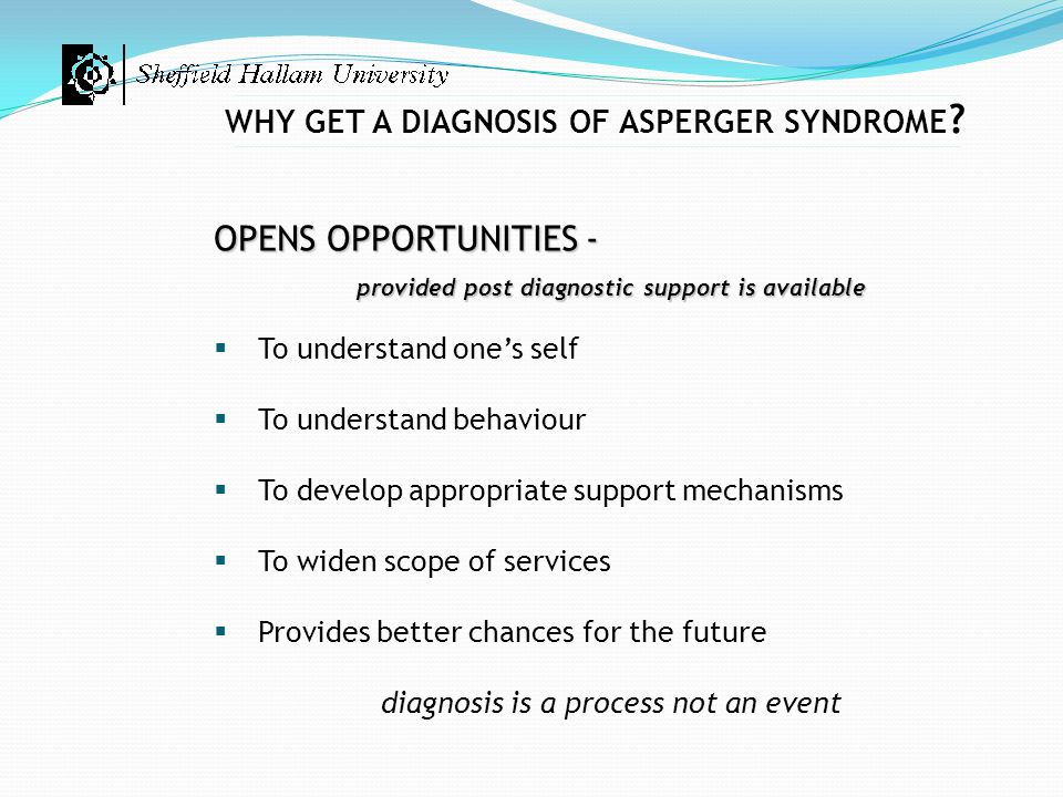 WHY GET A DIAGNOSIS OF ASPERGER SYNDROME ? OPENS OPPORTUNITIES - provided post diagnostic support is available  To understand one's self  To underst