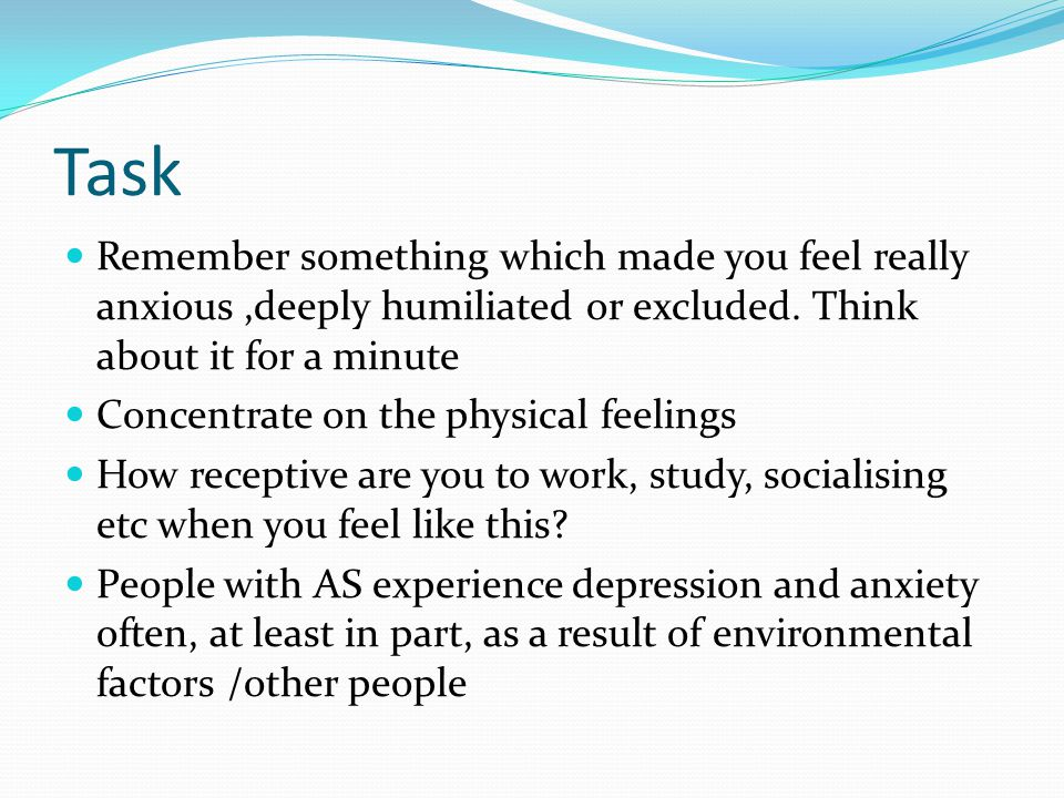 Task Remember something which made you feel really anxious,deeply humiliated or excluded. Think about it for a minute Concentrate on the physical feel