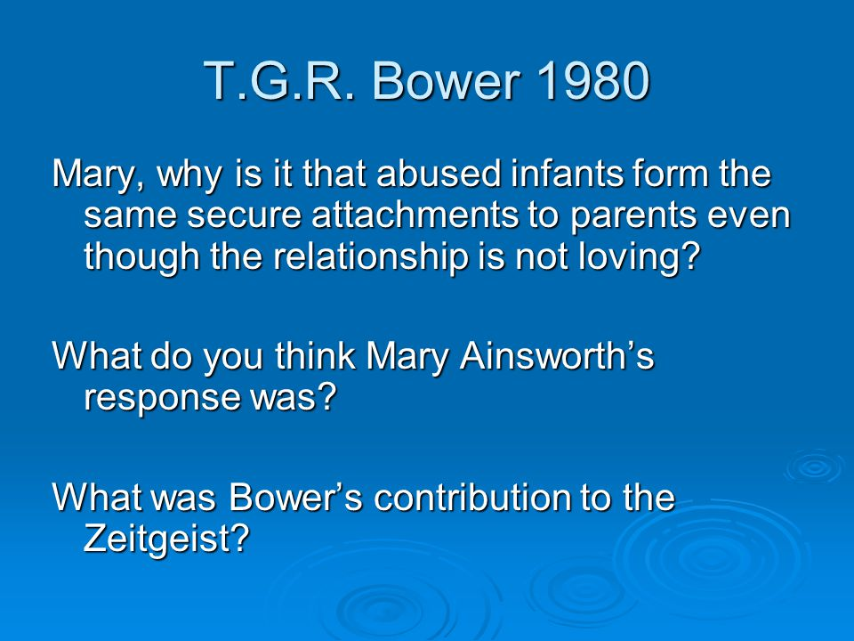 T.G.R. Bower 1980 Mary, why is it that abused infants form the same secure attachments to parents even though the relationship is not loving? What do