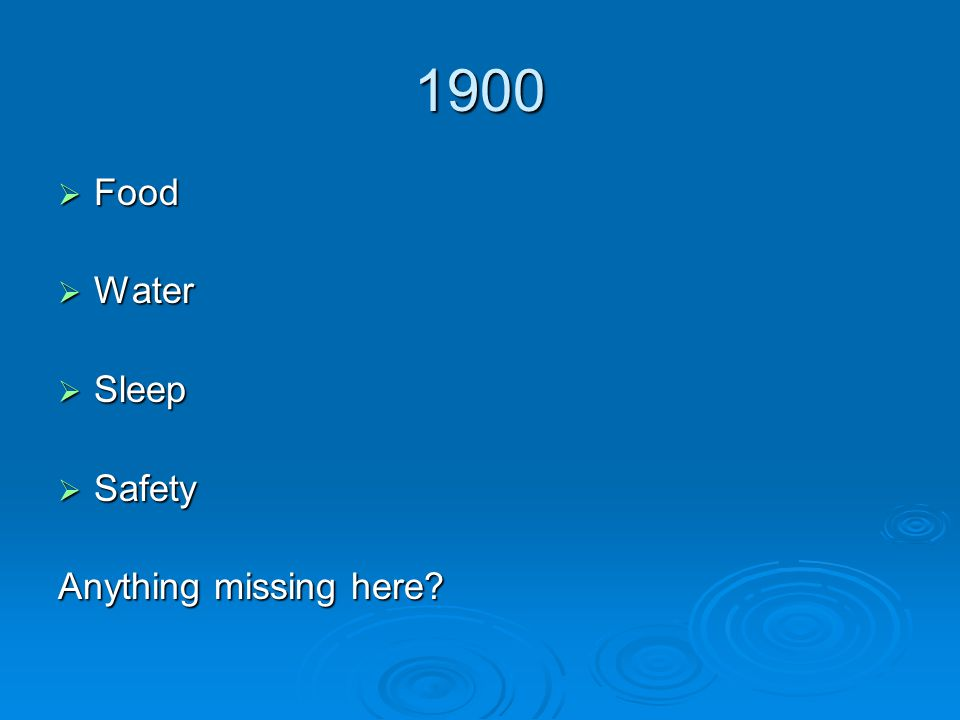 1900  Food  Water  Sleep  Safety Anything missing here?