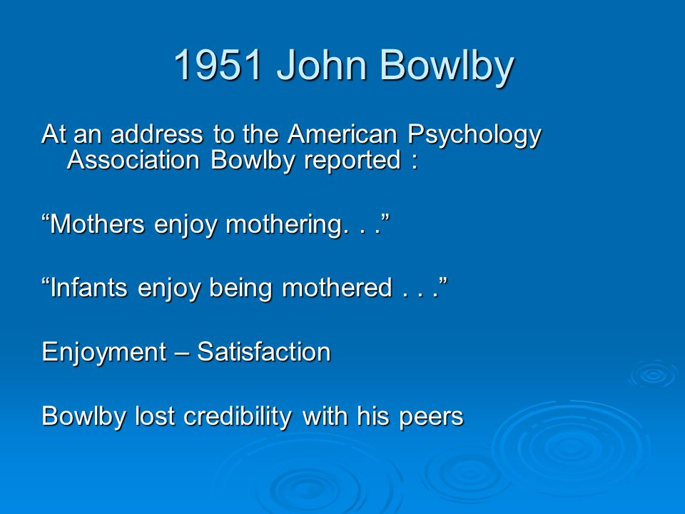 "1951 John Bowlby At an address to the American Psychology Association Bowlby reported : ""Mothers enjoy mothering..."" ""Infants enjoy being mothered..."""