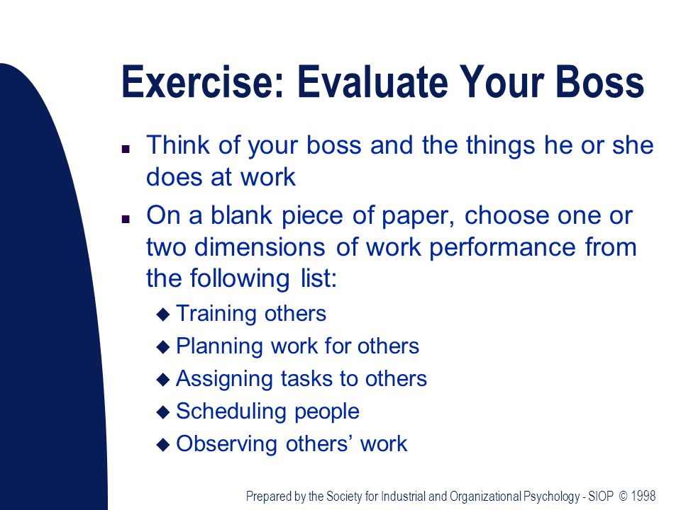 Exercise: Evaluate Your Boss n Think of your boss and the things he or she does at work n On a blank piece of paper, choose one or two dimensions of work performance from the following list: u Training others u Planning work for others u Assigning tasks to others u Scheduling people u Observing others' work Prepared by the Society for Industrial and Organizational Psychology - SIOP © 1998
