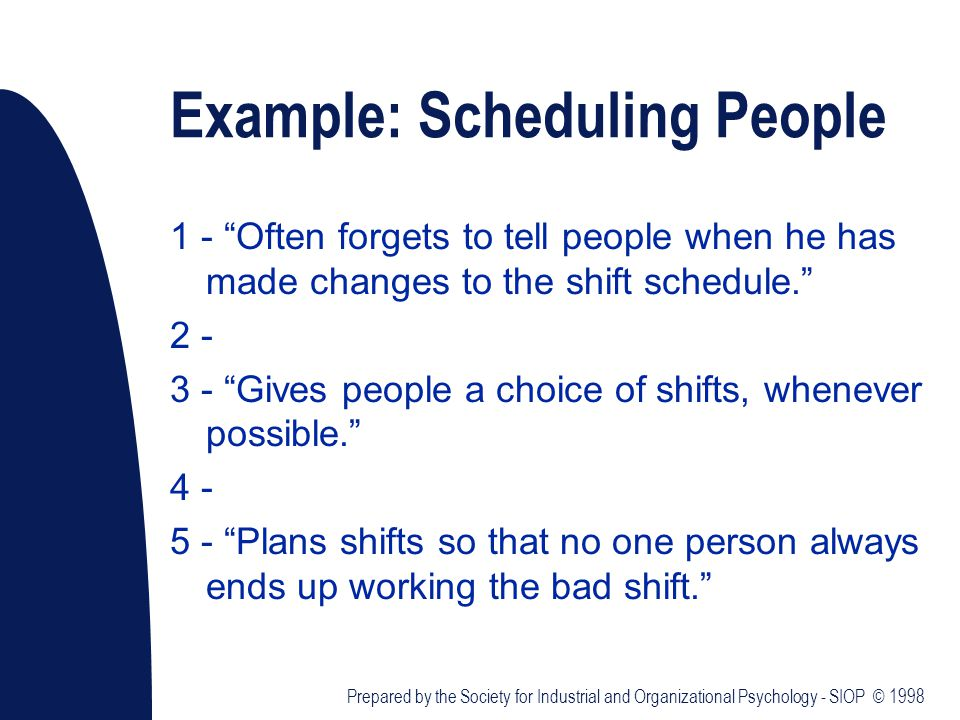 Example: Scheduling People 1 - Often forgets to tell people when he has made changes to the shift schedule. 2 - 3 - Gives people a choice of shifts, whenever possible. 4 - 5 - Plans shifts so that no one person always ends up working the bad shift. Prepared by the Society for Industrial and Organizational Psychology - SIOP © 1998