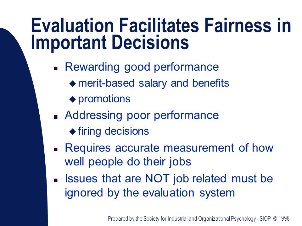 Evaluation Facilitates Fairness in Important Decisions n Rewarding good performance u merit-based salary and benefits u promotions n Addressing poor performance u firing decisions n Requires accurate measurement of how well people do their jobs n Issues that are NOT job related must be ignored by the evaluation system Prepared by the Society for Industrial and Organizational Psychology - SIOP © 1998