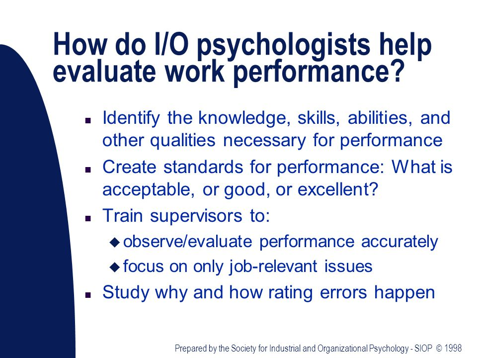 How do I/O psychologists help evaluate work performance? n Identify the knowledge, skills, abilities, and other qualities necessary for performance n