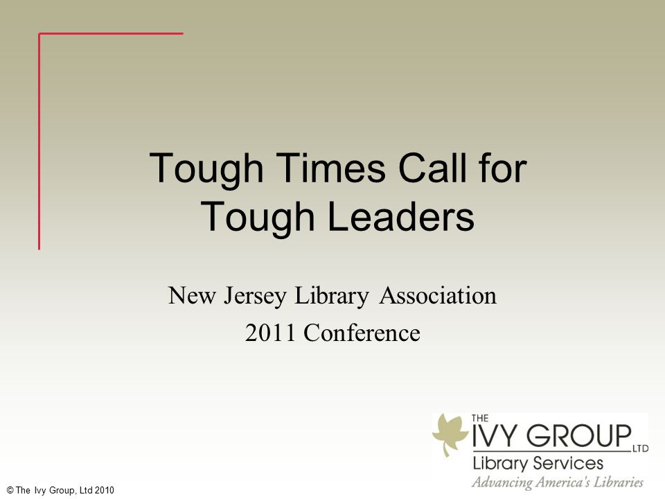 © The Ivy Group, Ltd 2010 Tough Times Call for Tough Leaders New Jersey Library Association 2011 Conference
