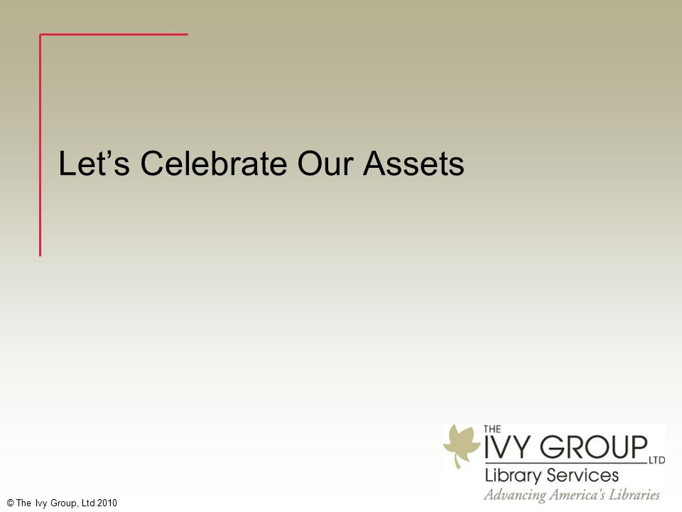 © The Ivy Group, Ltd 2010 Let's Celebrate Our Assets