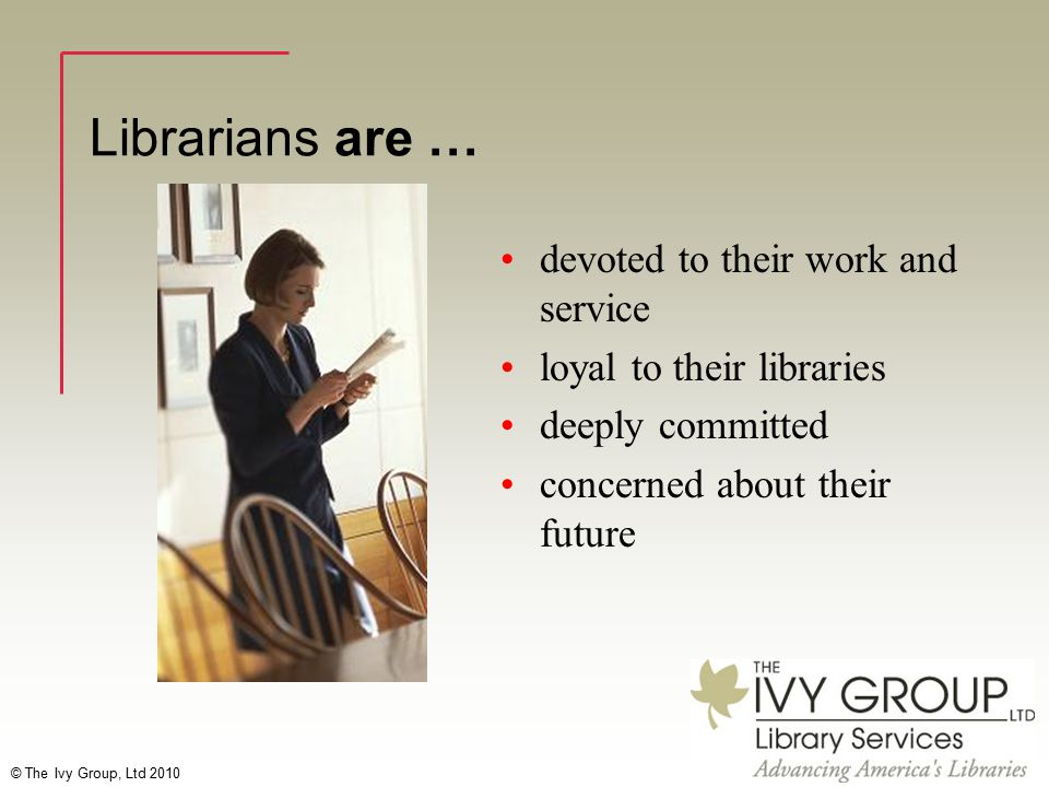 © The Ivy Group, Ltd 2010 Librarians are … devoted to their work and service loyal to their libraries deeply committed concerned about their future