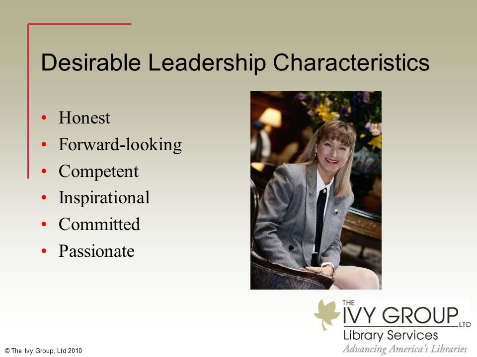© The Ivy Group, Ltd 2010 Desirable Leadership Characteristics Honest Forward-looking Competent Inspirational Committed Passionate