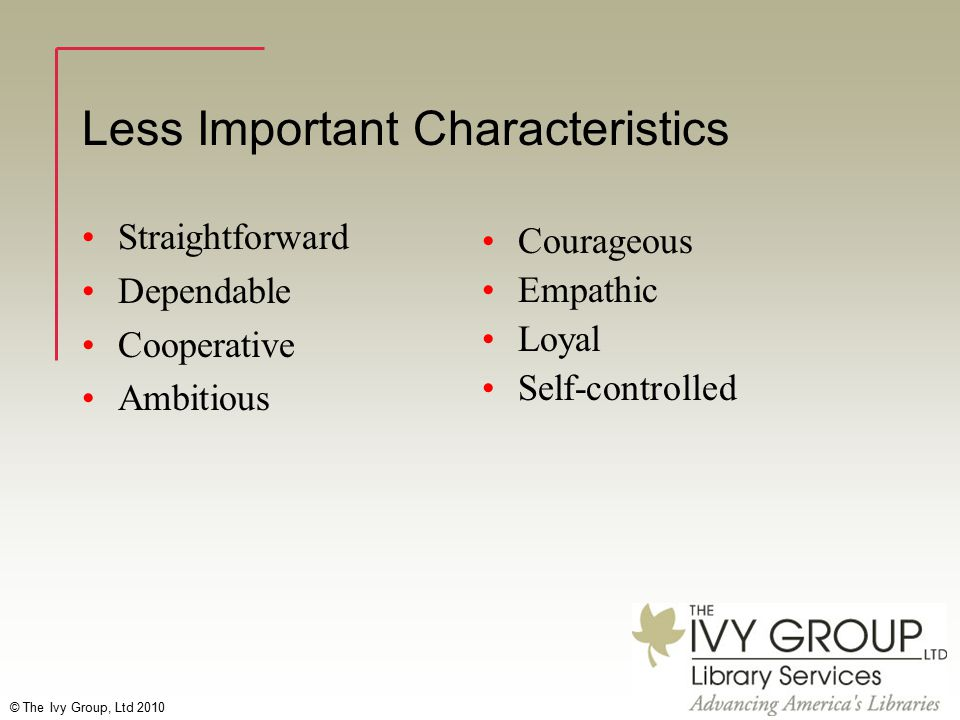 © The Ivy Group, Ltd 2010 Less Important Characteristics Straightforward Dependable Cooperative Ambitious Courageous Empathic Loyal Self-controlled