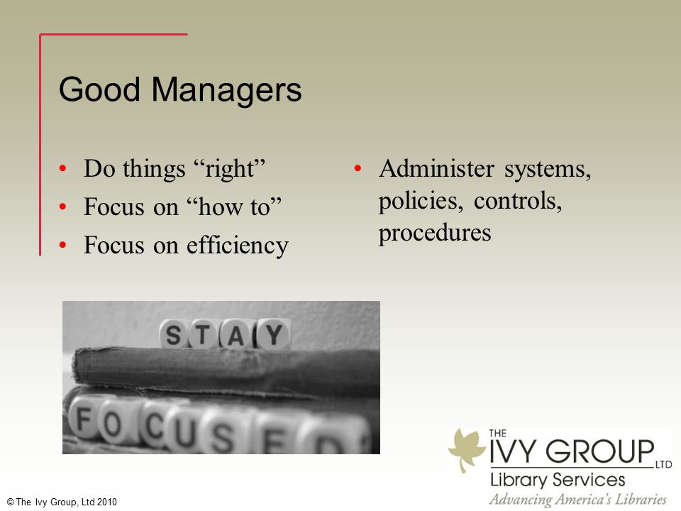 """© The Ivy Group, Ltd 2010 Good Managers Do things """"right"""" Focus on """"how to"""" Focus on efficiency Administer systems, policies, controls, procedures"""