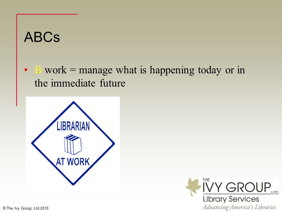© The Ivy Group, Ltd 2010 ABCs B work = manage what is happening today or in the immediate future