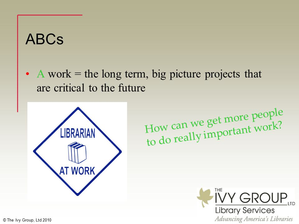 © The Ivy Group, Ltd 2010 ABCs A work = the long term, big picture projects that are critical to the future How can we get more people to do really important work