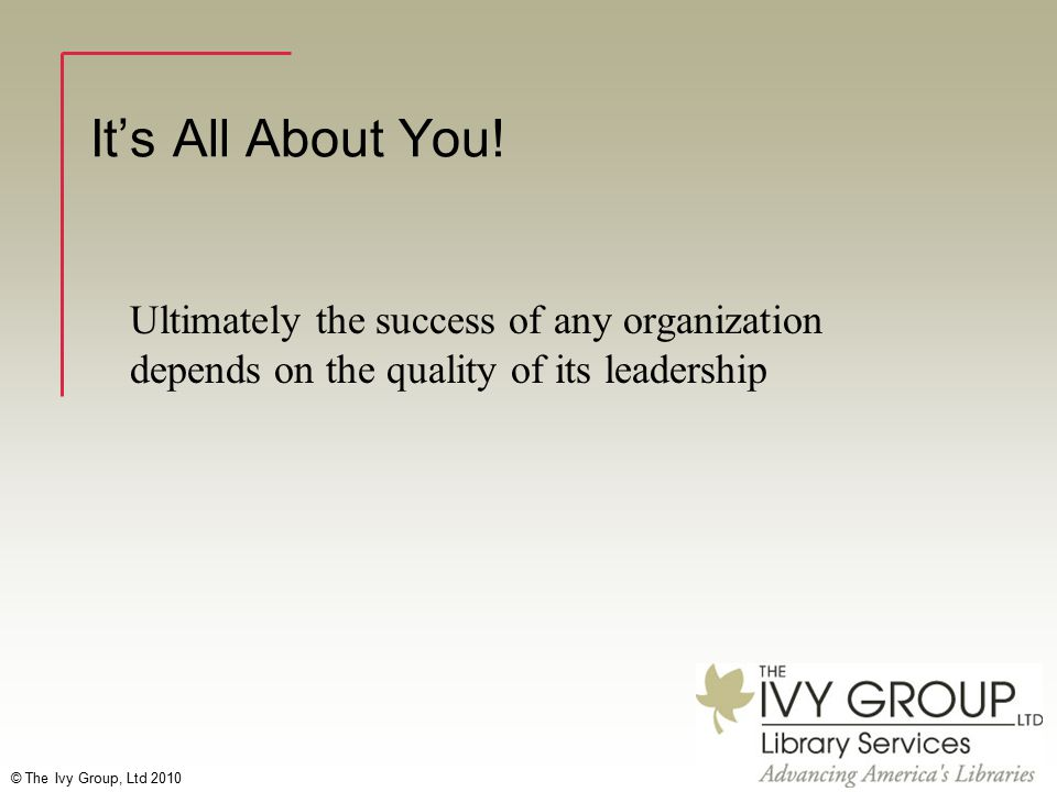 © The Ivy Group, Ltd 2010 It's All About You! Ultimately the success of any organization depends on the quality of its leadership