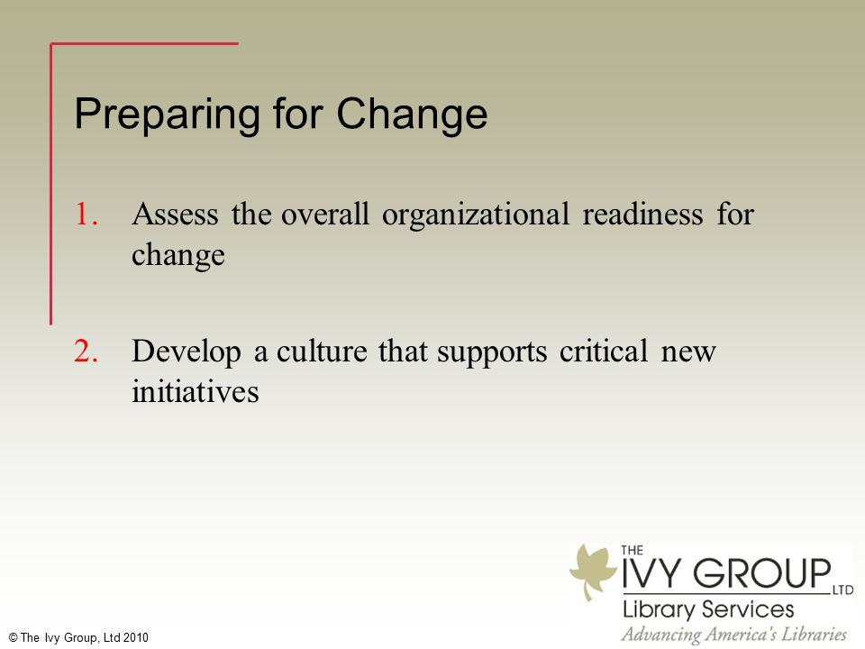© The Ivy Group, Ltd 2010 Preparing for Change 1.Assess the overall organizational readiness for change 2.Develop a culture that supports critical new