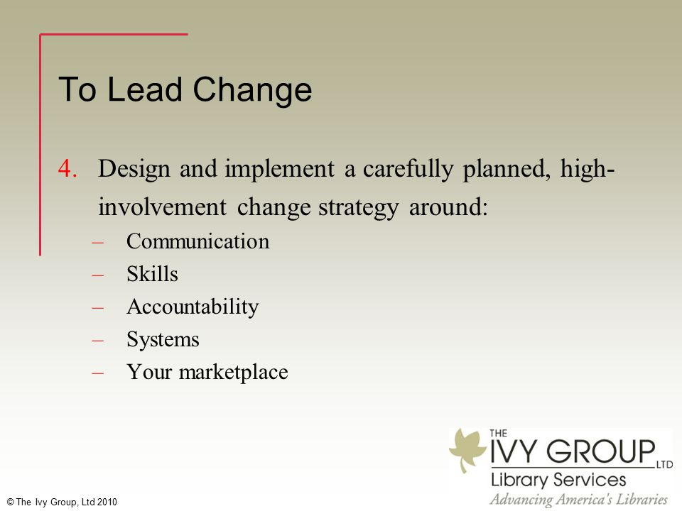 © The Ivy Group, Ltd 2010 To Lead Change 4.Design and implement a carefully planned, high- involvement change strategy around: –Communication –Skills –Accountability –Systems –Your marketplace