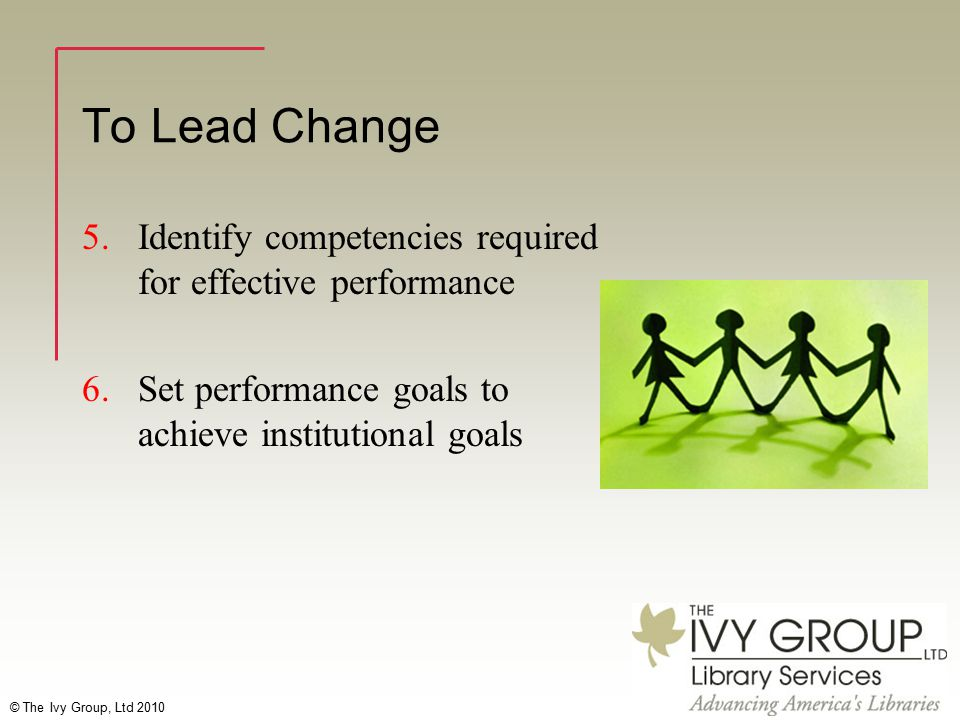 © The Ivy Group, Ltd 2010 To Lead Change 5.Identify competencies required for effective performance 6.Set performance goals to achieve institutional goals