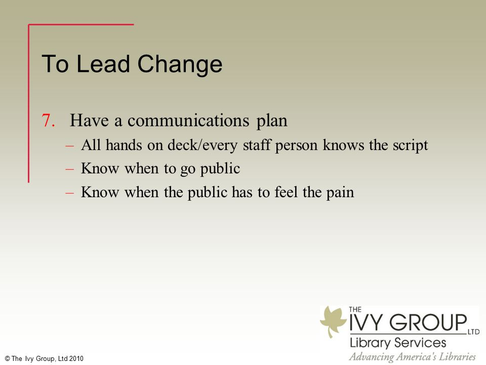 © The Ivy Group, Ltd 2010 To Lead Change 7. Have a communications plan –All hands on deck/every staff person knows the script –Know when to go public