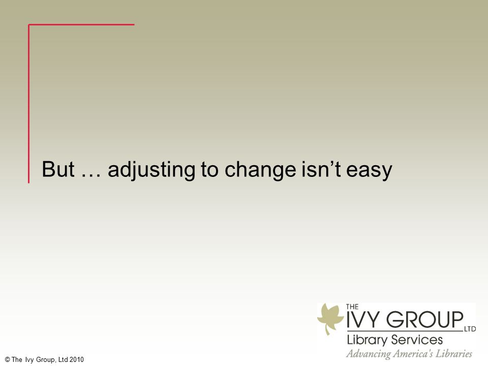© The Ivy Group, Ltd 2010 But … adjusting to change isn't easy