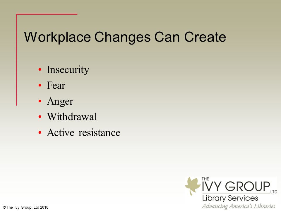 © The Ivy Group, Ltd 2010 Workplace Changes Can Create Insecurity Fear Anger Withdrawal Active resistance