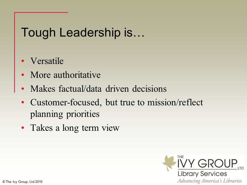 © The Ivy Group, Ltd 2010 Tough Leadership is… Versatile More authoritative Makes factual/data driven decisions Customer-focused, but true to mission/reflect planning priorities Takes a long term view