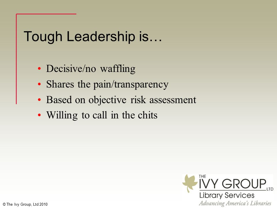 © The Ivy Group, Ltd 2010 Tough Leadership is… Decisive/no waffling Shares the pain/transparency Based on objective risk assessment Willing to call in