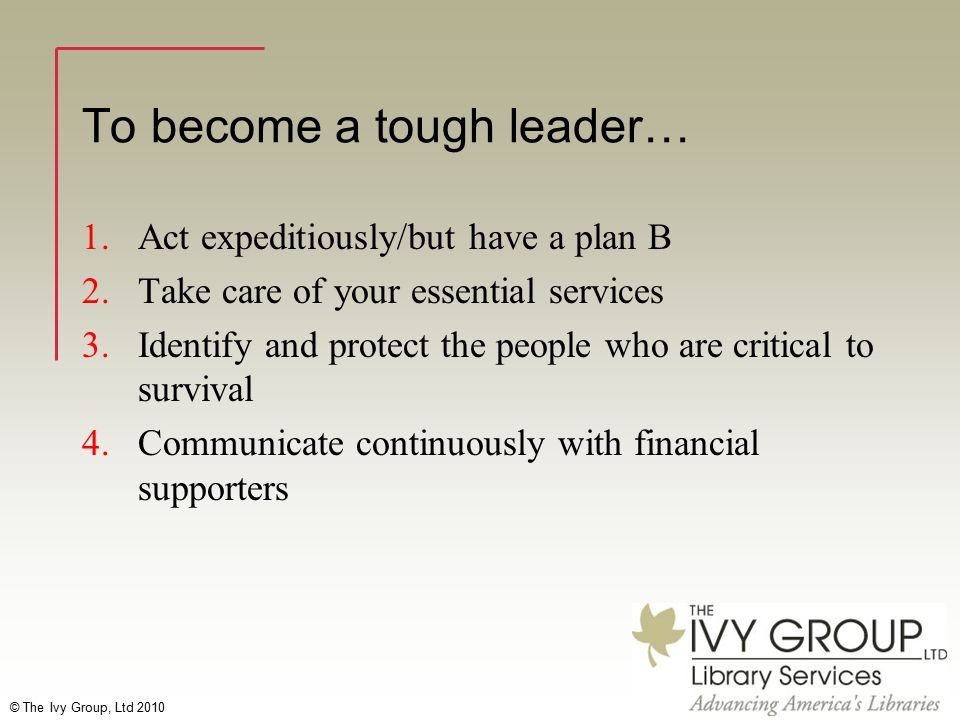 © The Ivy Group, Ltd 2010 To become a tough leader… 1.Act expeditiously/but have a plan B 2.Take care of your essential services 3.Identify and protect the people who are critical to survival 4.Communicate continuously with financial supporters