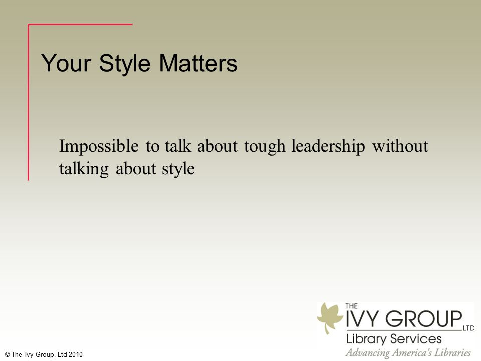 © The Ivy Group, Ltd 2010 Your Style Matters Impossible to talk about tough leadership without talking about style