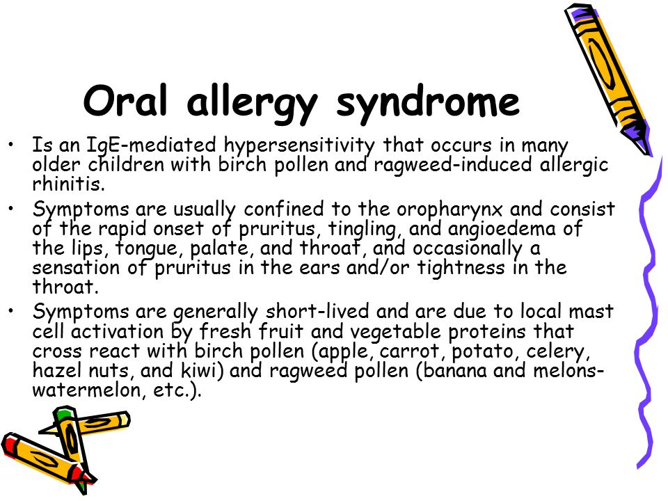 Oral allergy syndrome Is an IgE-mediated hypersensitivity that occurs in many older children with birch pollen and ragweed-induced allergic rhinitis.