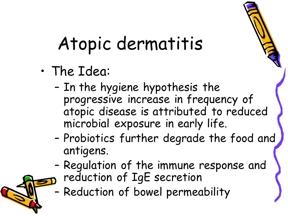 Atopic dermatitis The Idea: –In the hygiene hypothesis the progressive increase in frequency of atopic disease is attributed to reduced microbial exposure in early life.