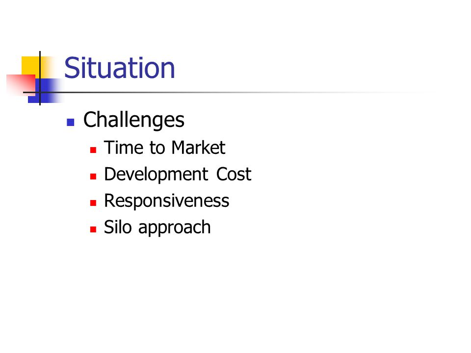 Situation Challenges Time to Market Development Cost Responsiveness Silo approach