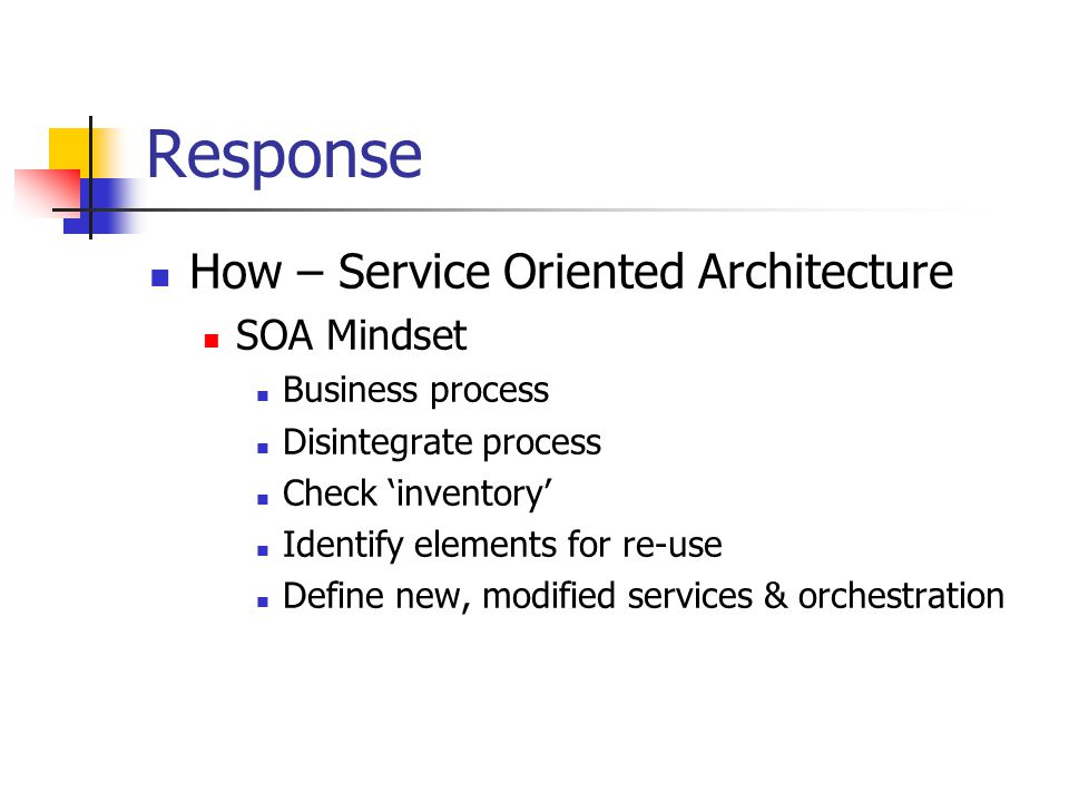 Response How – Service Oriented Architecture SOA Mindset Business process Disintegrate process Check 'inventory' Identify elements for re-use Define new, modified services & orchestration
