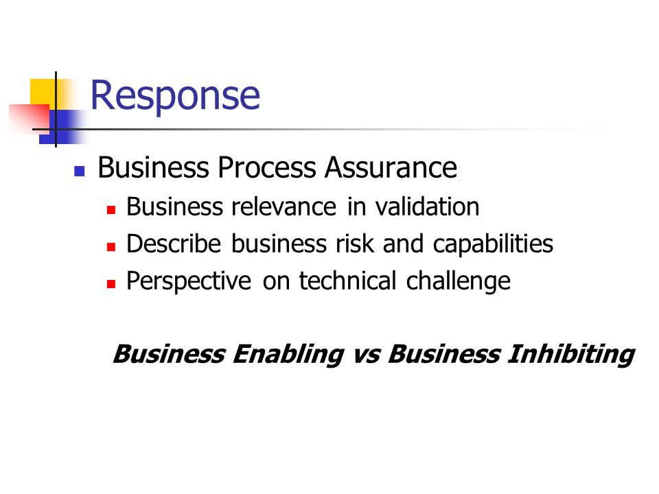 Response Business Process Assurance Business relevance in validation Describe business risk and capabilities Perspective on technical challenge Business Enabling vs Business Inhibiting