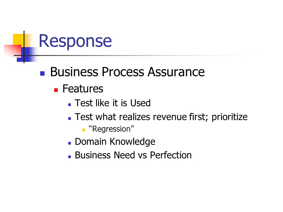 Response Business Process Assurance Features Test like it is Used Test what realizes revenue first; prioritize Regression Domain Knowledge Business Need vs Perfection