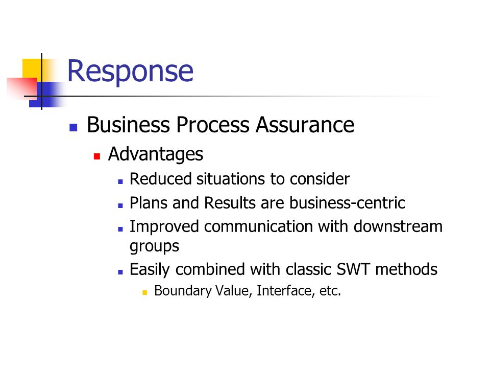 Response Business Process Assurance Advantages Reduced situations to consider Plans and Results are business-centric Improved communication with downstream groups Easily combined with classic SWT methods Boundary Value, Interface, etc.