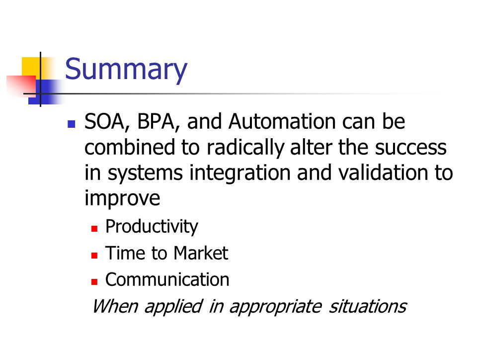 Summary SOA, BPA, and Automation can be combined to radically alter the success in systems integration and validation to improve Productivity Time to Market Communication When applied in appropriate situations